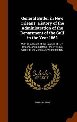 General Butler in New Orleans. History of the Administration of the Department of the Gulf in the Year 1862 by James Parton