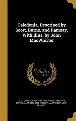 Caledonia, Descriped by Scott, Burns, and Ramsay. with Illus. by John Macwhirter by Robert 1759-1796 Burns