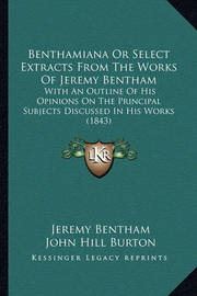 Benthamiana or Select Extracts from the Works of Jeremy Bentham: With an Outline of His Opinions on the Principal Subjects Discussed in His Works (1843) by Jeremy Bentham