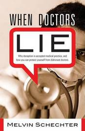 When Doctors Lie: Why Deception is Accepted Medical Practice, and How You Can Protect Yourself from Dishonest Doctors by Melvin Schechter image