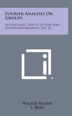 Fourier Analysis on Groups: Interscience Tracts in Pure and Applied Mathematics, No. 12 by Walter Rudin (Univ. of Wisconsin, Madison UNIV OF WISC - MADISON UNIV OF WISC - MADISON UNIV OF WISC - MADISON UNIV OF WISC - MADISON Univ. of Wiscons