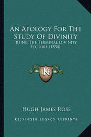 An Apology for the Study of Divinity: Being the Terminal Divinity Lecture (1834) by Hugh James Rose