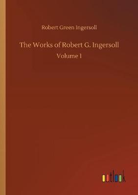 The Works of Robert G. Ingersoll by Robert Green Ingersoll