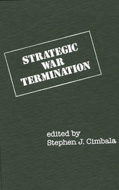 Strategic War Termination by Stephen J Cimbala