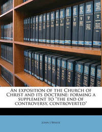 """An Exposition of the Church of Christ and Its Doctrine: Forming a Supplement to """"The End of Controversy, Controverted"""" by John J White (King's College, London)"""