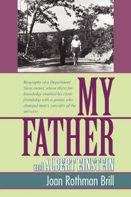 My Father and Albert Einstein: Biography of a Department Store Owner, Whose Thirst for Knowledge Enabled His Close Friendship with a Genius Who Chang by Joan Rothman Brill