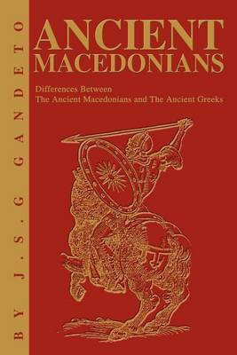 Ancient Macedonians: Differences Between the Ancient Macedonians and the Ancient Greeks by J.S. Gandeto