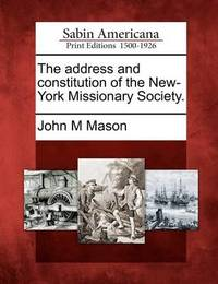 The Address and Constitution of the New-York Missionary Society. by John M Mason