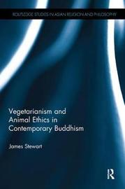 Vegetarianism and Animal Ethics in Contemporary Buddhism by James Stewart
