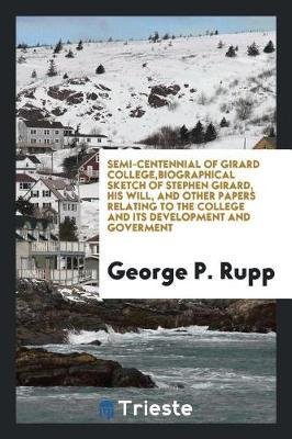 Semi-Centennial of Girard College, Biographical Sketch of Stephen Girard, His Will, and Other Papers Relating to the College and Its Development and Goverment by George P Rupp