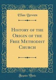 History of the Origin of the Free Methodist Church (Classic Reprint) by Elias Bowen image