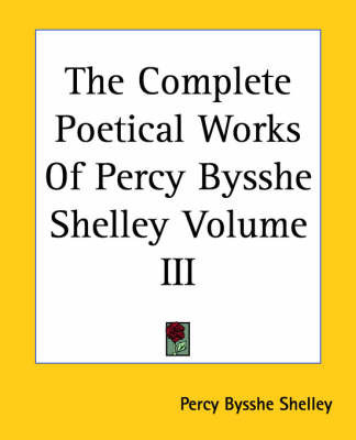 The Complete Poetical Works Of Percy Bysshe Shelley Volume III by Percy Bysshe Shelley