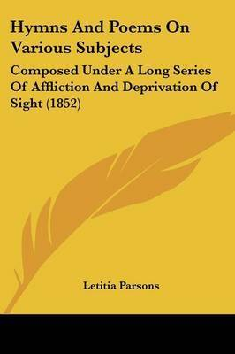 Hymns And Poems On Various Subjects: Composed Under A Long Series Of Affliction And Deprivation Of Sight (1852) by Letitia Parsons