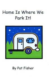 Home Is Where We Park It! by Pat Fisher