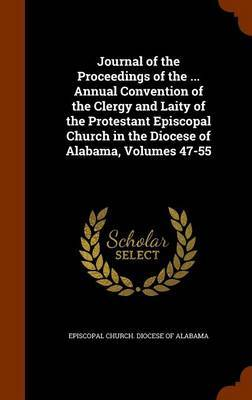 Journal of the Proceedings of the ... Annual Convention of the Clergy and Laity of the Protestant Episcopal Church in the Diocese of Alabama, Volumes 47-55