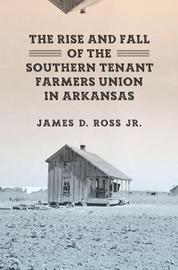 The Rise and Fall of the Southern Tenant Farmers Union in Arkansas by James D Ross
