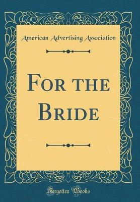 For the Bride (Classic Reprint) by American Advertising Association