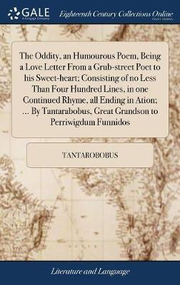 The Oddity, an Humourous Poem, Being a Love Letter from a Grub-Street Poet to His Sweet-Heart; Consisting of No Less Than Four Hundred Lines, in One Continued Rhyme, All Ending in Ation; ... by Tantarabobus, Great Grandson to Perriwigdum Funnidos by Tantarobobus