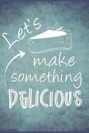 Let's Make Something Delicious by Mary Lou Darling