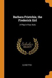 Barbara Frietchie, the Frederick Girl by Clyde Fitch