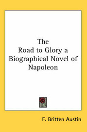 The Road to Glory a Biographical Novel of Napoleon by F. Britten Austin image