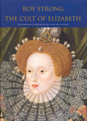 The Cult of Elizabeth: Elizabethan Portraiture and Pageantry by Sir Roy Strong