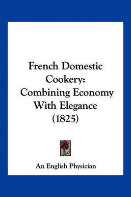 French Domestic Cookery: Combining Economy with Elegance (1825) by English Physician An English Physician