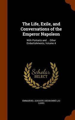 The Life, Exile, and Conversations of the Emperor Napoleon by Emmanuel-Auguste-Dieudonne Las Cases image