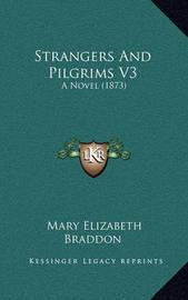 Strangers and Pilgrims V3: A Novel (1873) by Mary , Elizabeth Braddon