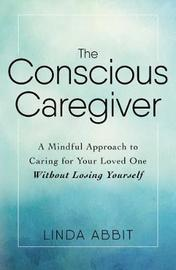 The Conscious Caregiver by Linda Abbit