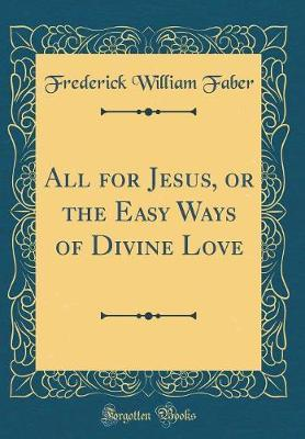 All for Jesus, or the Easy Ways of Divine Love (Classic Reprint) by Frederick William Faber image