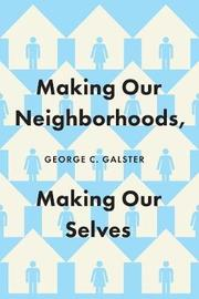 Making Our Neighborhoods, Making Our Selves by George C. Galster