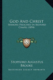 God and Christ: Sermons Preached in Bedford Chapel (1894) by Stopford Augustus Brooke