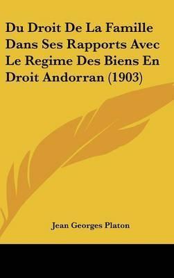 Du Droit de La Famille Dans Ses Rapports Avec Le Regime Des Biens En Droit Andorran (1903) by Jean Georges Platon