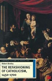 The Refashioning of Catholicism, 1450-1700 by Robert Bireley