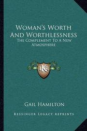 Woman's Worth and Worthlessness: The Complement to a New Atmosphere by Gail Hamilton