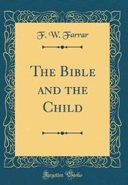 The Bible and the Child (Classic Reprint) by F W Farrar