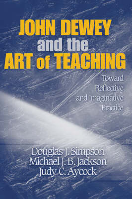 John Dewey and the Art of Teaching by Douglas J Simpson
