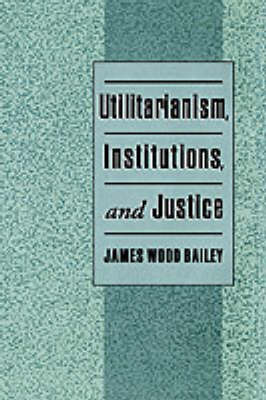 Utilitarianism, Institutions, and Justice by James Wood Bailey