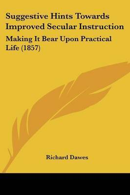 Suggestive Hints Towards Improved Secular Instruction: Making It Bear Upon Practical Life (1857) by Richard Dawes