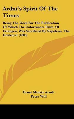 Ardnt's Spirit of the Times: Being the Work for the Publication of Which the Unfortunate Palm, of Erlangen, Was Sacrificed by Napoleon, the Destroyer (1808) by Ernst Moritz Arndt