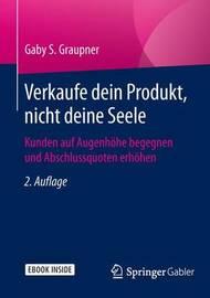 Verkaufe Dein Produkt, Nicht Deine Seele: Kunden Auf Augenhohe Begegnen Und Abschlussquoten Erhohen by Gaby S Graupner