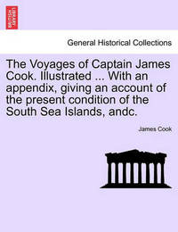 The Voyages of Captain James Cook. Illustrated ... with an Appendix, Giving an Account of the Present Condition of the South Sea Islands, Andc. Vol. I by Cook