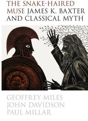 The Snake-Haired Muse: James K. Baxter and Classical Myth by Geoff Miles