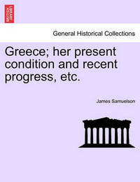 Greece; Her Present Condition and Recent Progress, Etc. by James Samuelson