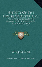 History of the House of Austria V3: From Foundation of the Monarchy by Rhodolph of Hapsburgh (1820) by William Coxe