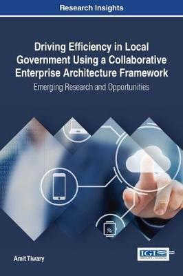Driving Efficiency in Local Government Using a Collaborative Enterprise Architecture Framework: Emerging Research and Opportunities by Amit Tiwary