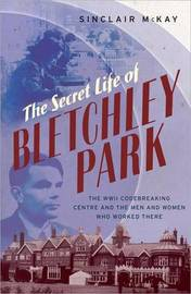 The Secret Life of Bletchley Park: The History of the Wartime Codebreaking Centre by the Men and Women Who Were There by Sinclair McKay image