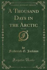 A Thousand Days in the Arctic, Vol. 1 of 2 (Classic Reprint) by Frederick G Jackson image