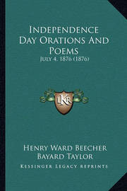 Independence Day Orations and Poems Independence Day Orations and Poems: July 4, 1876 (1876) July 4, 1876 (1876) by Bayard Taylor